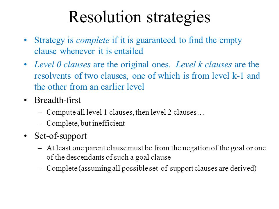 Resolution strategies Strategy is complete if it is guaranteed to find the empty clause whenever it is entailed Level 0 clauses are the original ones.