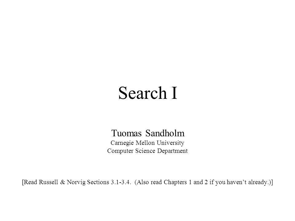 Search I Tuomas Sandholm Carnegie Mellon University Computer Science Department [Read Russell & Norvig Sections 3.1-3.4. (Also read Chapters 1 and 2 i