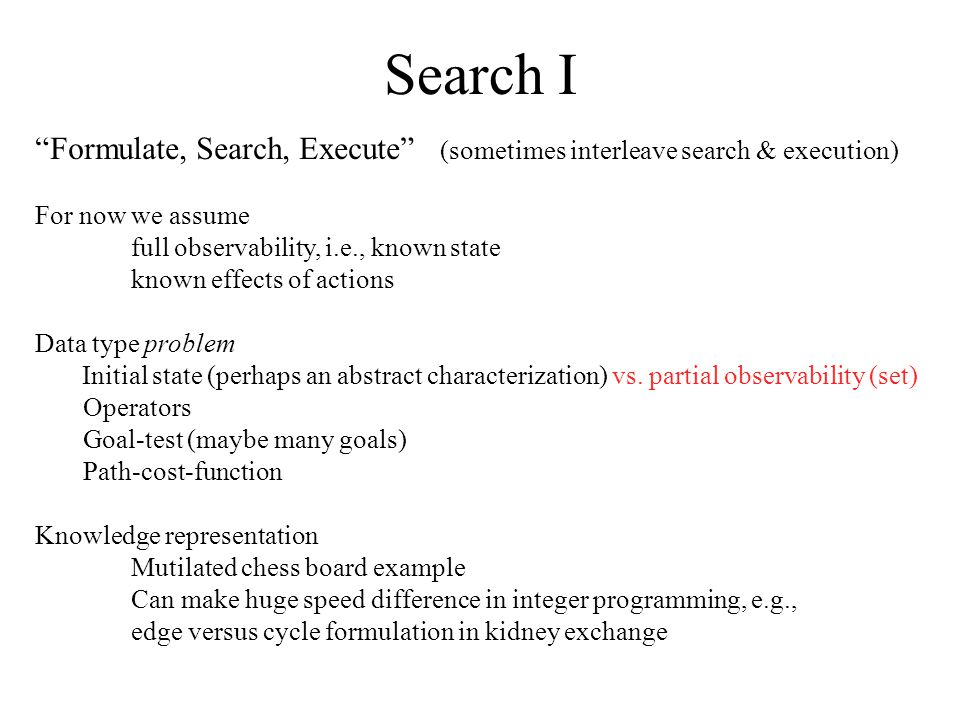 """Search I """"Formulate, Search, Execute"""" (sometimes interleave search & execution) For now we assume full observability, i.e., known state known effects"""