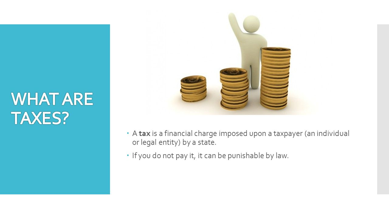  A tax is a financial charge imposed upon a taxpayer (an individual or legal entity) by a state.