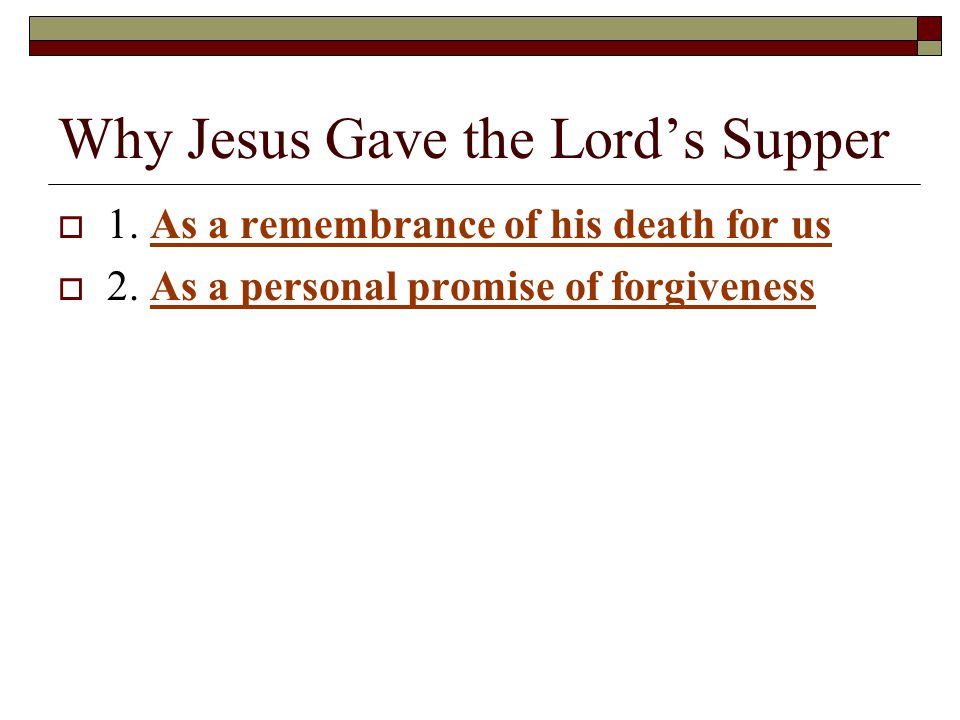 Why Jesus Gave the Lord's Supper  1. As a remembrance of his death for us  2.