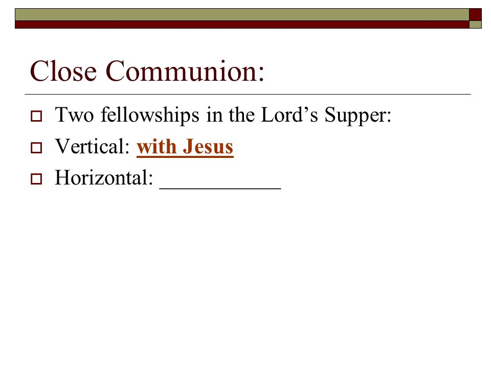 Close Communion:  Two fellowships in the Lord's Supper:  Vertical: with Jesus  Horizontal: ___________