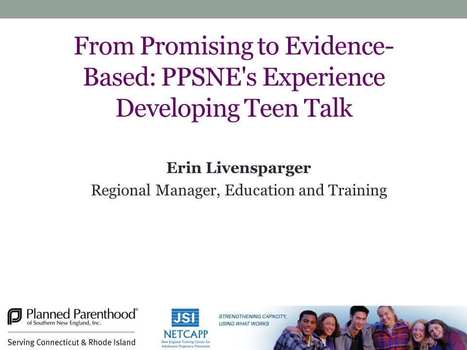 From Promising to Evidence- Based: PPSNE s Experience Developing Teen Talk Erin Livensparger Regional Manager, Education and Training