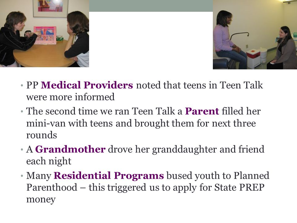 Support PP Medical Providers noted that teens in Teen Talk were more informed The second time we ran Teen Talk a Parent filled her mini-van with teens and brought them for next three rounds A Grandmother drove her granddaughter and friend each night Many Residential Programs bused youth to Planned Parenthood – this triggered us to apply for State PREP money