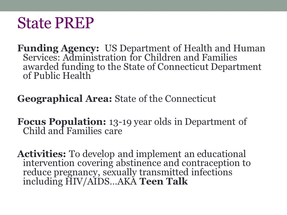 State PREP Funding Agency: US Department of Health and Human Services: Administration for Children and Families awarded funding to the State of Connecticut Department of Public Health Geographical Area: State of the Connecticut Focus Population: 13-19 year olds in Department of Child and Families care Activities: To develop and implement an educational intervention covering abstinence and contraception to reduce pregnancy, sexually transmitted infections including HIV/AIDS…AKA Teen Talk