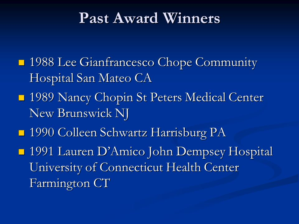 Past Award Winners 1988 Lee Gianfrancesco Chope Community Hospital San Mateo CA 1988 Lee Gianfrancesco Chope Community Hospital San Mateo CA 1989 Nancy Chopin St Peters Medical Center New Brunswick NJ 1989 Nancy Chopin St Peters Medical Center New Brunswick NJ 1990 Colleen Schwartz Harrisburg PA 1990 Colleen Schwartz Harrisburg PA 1991 Lauren D'Amico John Dempsey Hospital University of Connecticut Health Center Farmington CT 1991 Lauren D'Amico John Dempsey Hospital University of Connecticut Health Center Farmington CT