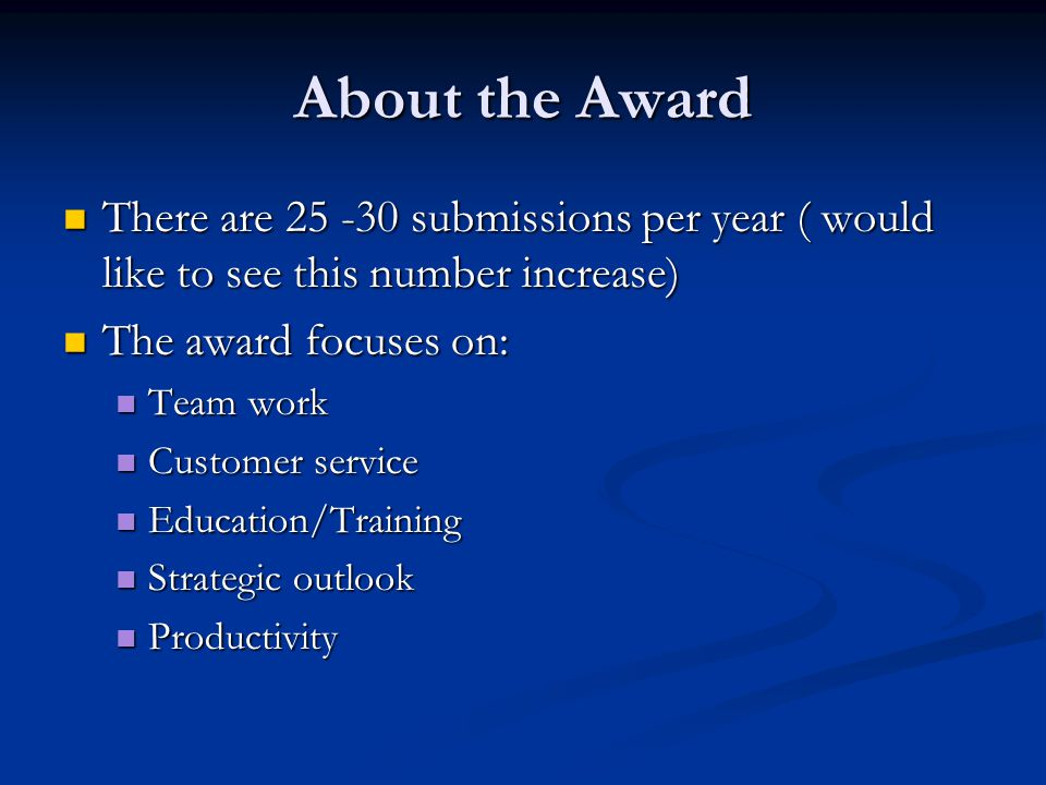 About the Award There are 25 -30 submissions per year ( would like to see this number increase) There are 25 -30 submissions per year ( would like to see this number increase) The award focuses on: The award focuses on: Team work Team work Customer service Customer service Education/Training Education/Training Strategic outlook Strategic outlook Productivity Productivity