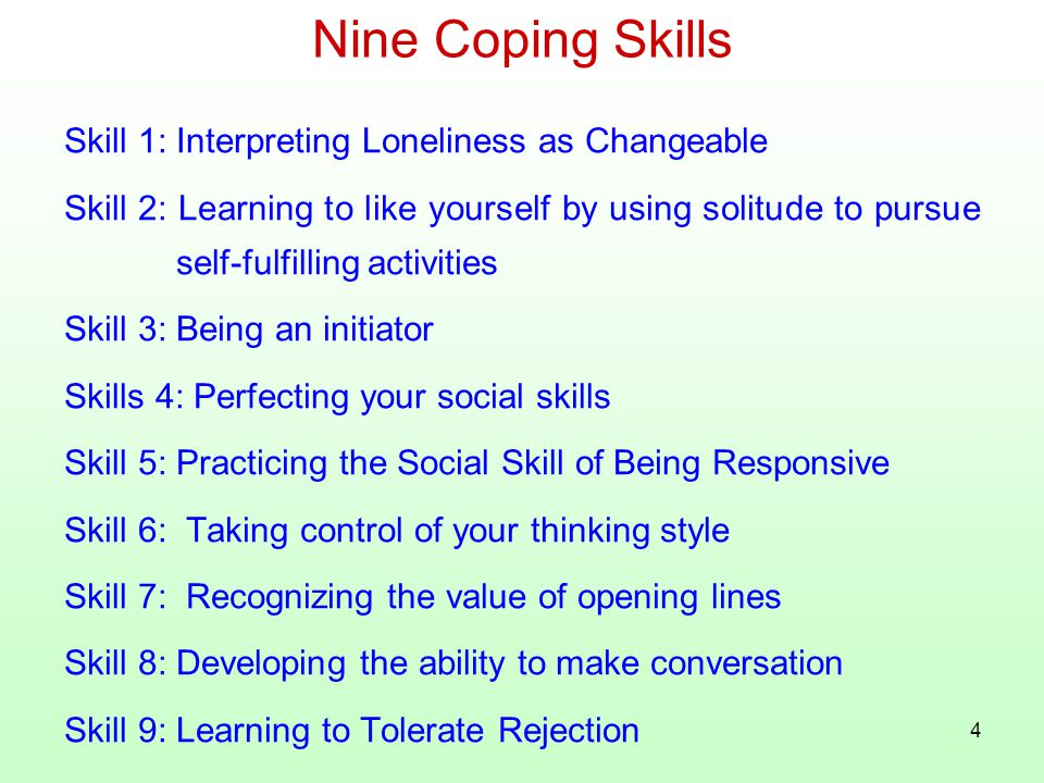 4 Nine Coping Skills Skill 1: Interpreting Loneliness as Changeable Skill 2: Learning to like yourself by using solitude to pursue self-fulfilling activities Skill 3: Being an initiator Skills 4: Perfecting your social skills Skill 5: Practicing the Social Skill of Being Responsive Skill 6: Taking control of your thinking style Skill 7: Recognizing the value of opening lines Skill 8: Developing the ability to make conversation Skill 9: Learning to Tolerate Rejection