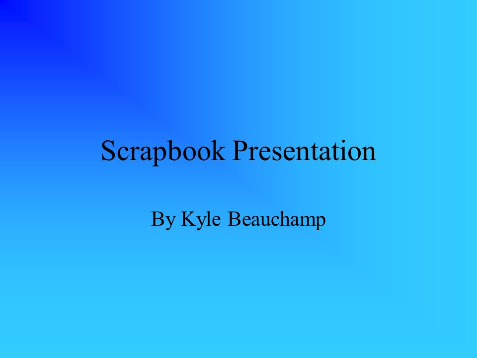 Scrapbook Presentation By Kyle Beauchamp