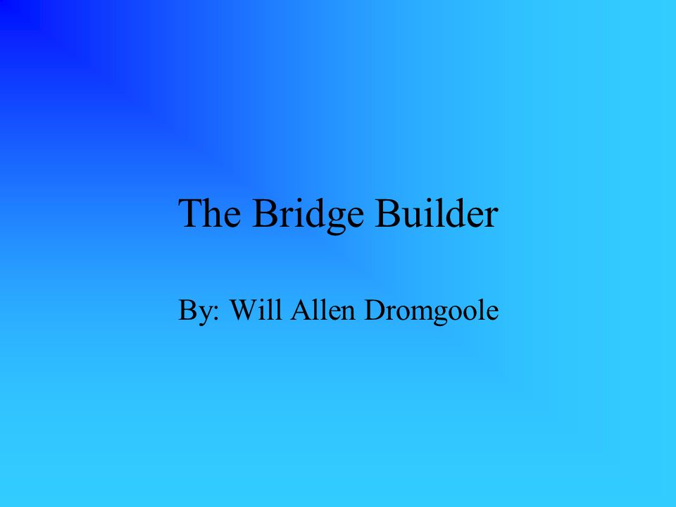 The Bridge Builder By: Will Allen Dromgoole