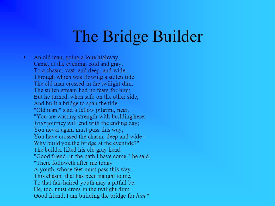 The Bridge Builder An old man, going a lone highway, Came, at the evening, cold and gray, To a chasm, vast, and deep, and wide, Through which was flowing a sullen tide.