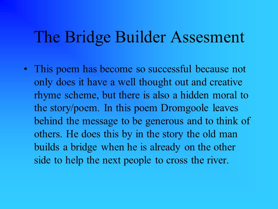 The Bridge Builder Assesment This poem has become so successful because not only does it have a well thought out and creative rhyme scheme, but there is also a hidden moral to the story/poem.