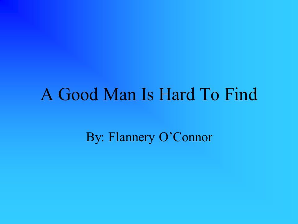 A Good Man Is Hard To Find By: Flannery O'Connor