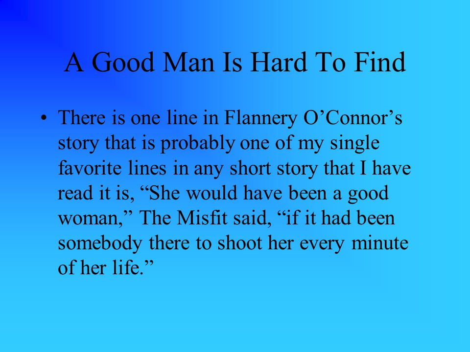 A Good Man Is Hard To Find There is one line in Flannery O'Connor's story that is probably one of my single favorite lines in any short story that I have read it is, She would have been a good woman, The Misfit said, if it had been somebody there to shoot her every minute of her life.