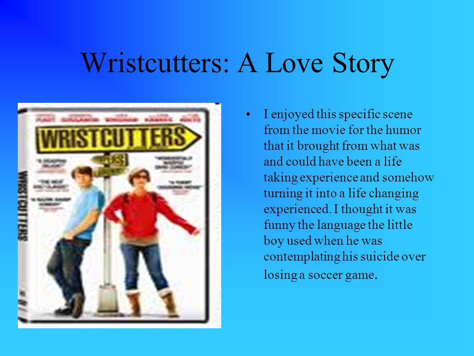 Wristcutters: A Love Story I enjoyed this specific scene from the movie for the humor that it brought from what was and could have been a life taking experience and somehow turning it into a life changing experienced.