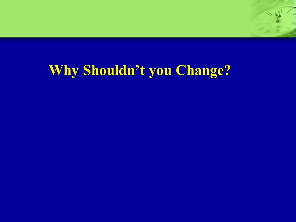 Why Shouldn't you Change?