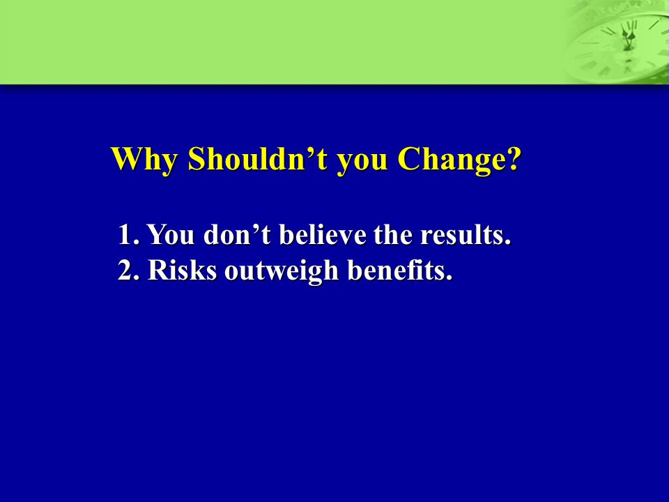 Why Shouldn't you Change? 1. You don't believe the results. 2. Risks outweigh benefits.