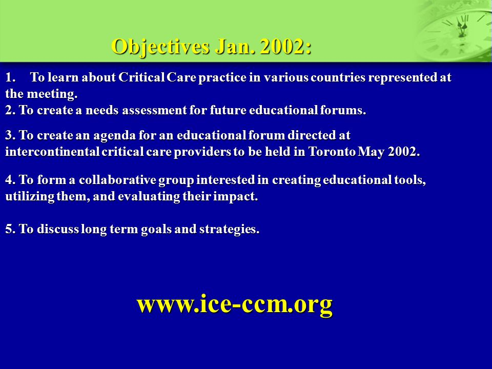 Objectives Jan. 2002: 1.To learn about Critical Care practice in various countries represented at the meeting. 2. To create a needs assessment for fut