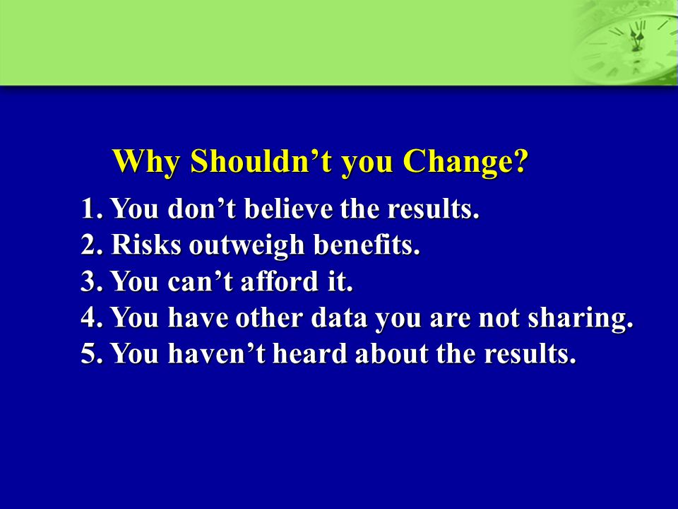 Why Shouldn't you Change? 1. You don't believe the results. 2. Risks outweigh benefits. 3. You can't afford it. 4. You have other data you are not sha