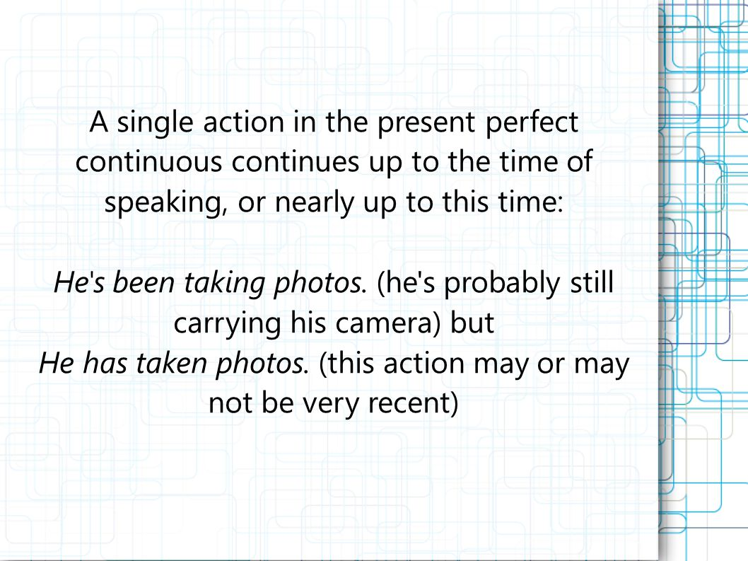 A single action in the present perfect continuous continues up to the time of speaking, or nearly up to this time: He s been taking photos.