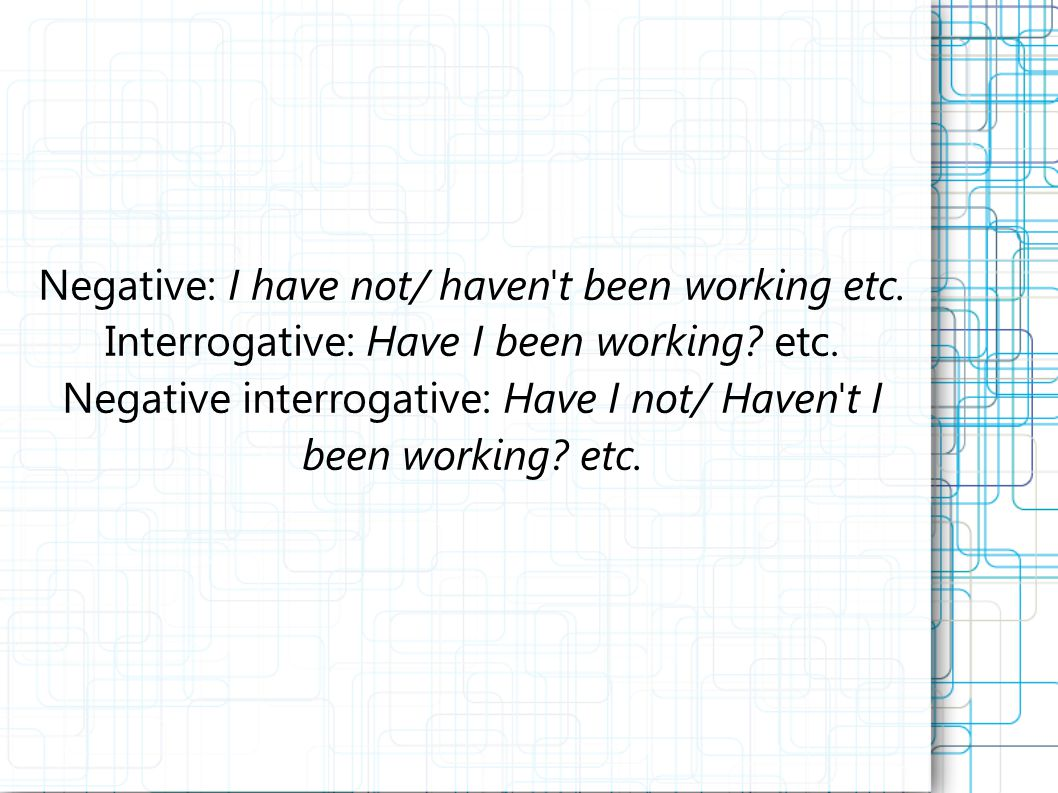Negative: I have not/ haven t been working etc. Interrogative: Have I been working.