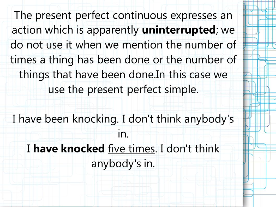 The present perfect continuous expresses an action which is apparently uninterrupted; we do not use it when we mention the number of times a thing has been done or the number of things that have been done.In this case we use the present perfect simple.