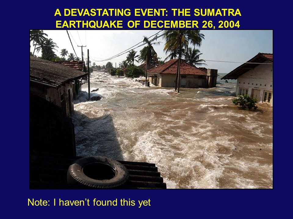 A DEVASTATING EVENT: THE SUMATRA EARTHQUAKE OF DECEMBER 26, 2004 Note: I haven't found this yet