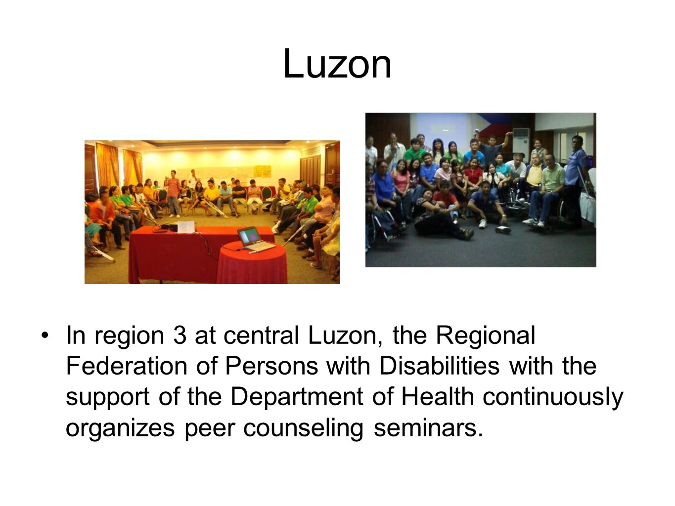 Luzon In region 3 at central Luzon, the Regional Federation of Persons with Disabilities with the support of the Department of Health continuously organizes peer counseling seminars.