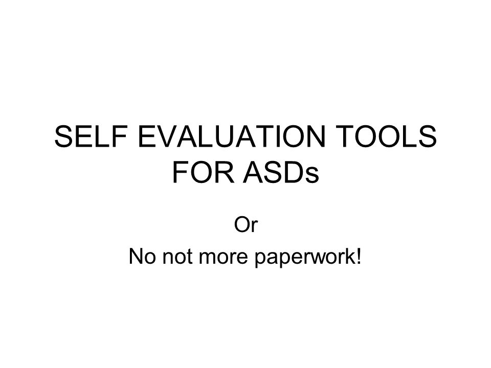 SELF EVALUATION TOOLS FOR ASDs Or No not more paperwork!