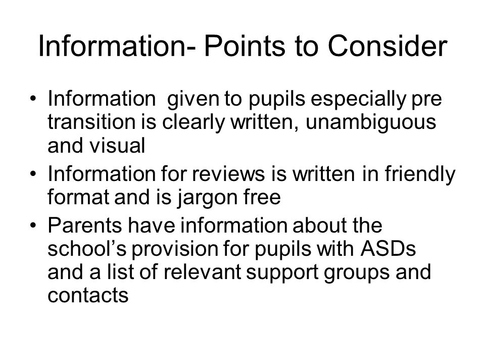 Information- Points to Consider Information given to pupils especially pre transition is clearly written, unambiguous and visual Information for reviews is written in friendly format and is jargon free Parents have information about the school's provision for pupils with ASDs and a list of relevant support groups and contacts
