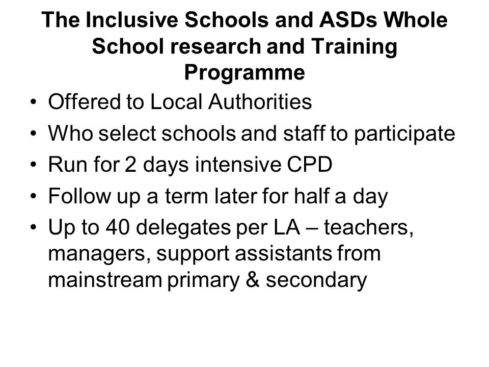 The Inclusive Schools and ASDs Whole School research and Training Programme Offered to Local Authorities Who select schools and staff to participate Run for 2 days intensive CPD Follow up a term later for half a day Up to 40 delegates per LA – teachers, managers, support assistants from mainstream primary & secondary