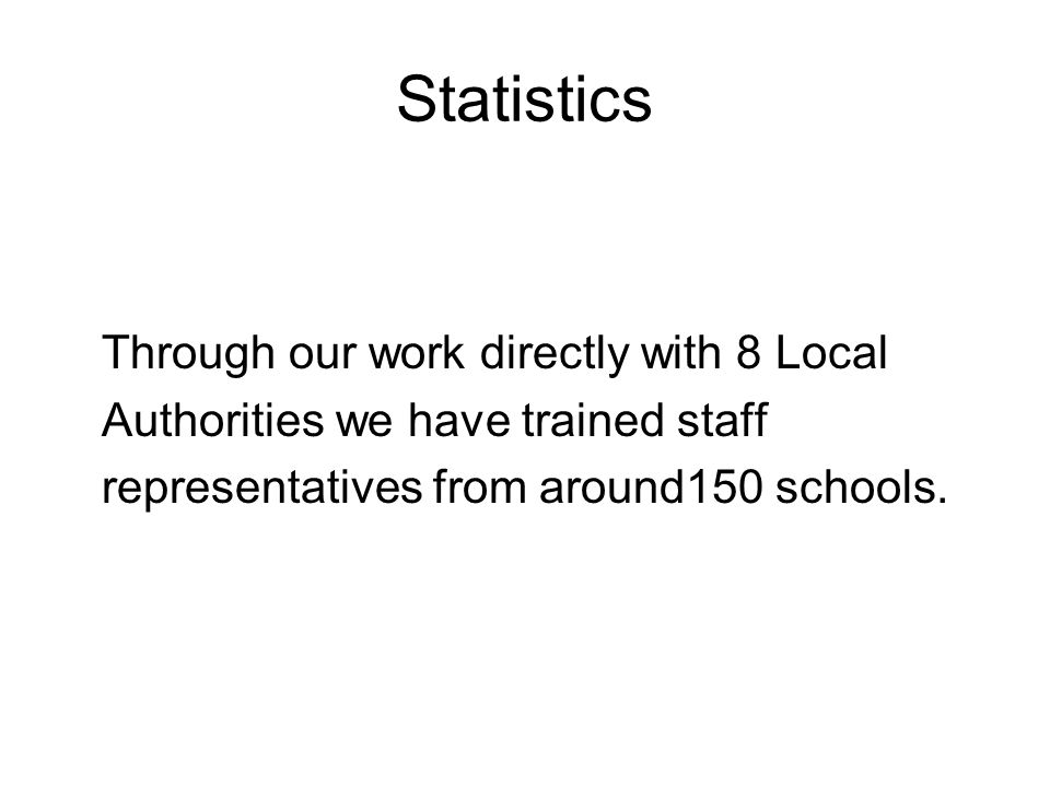 Statistics Through our work directly with 8 Local Authorities we have trained staff representatives from around150 schools.