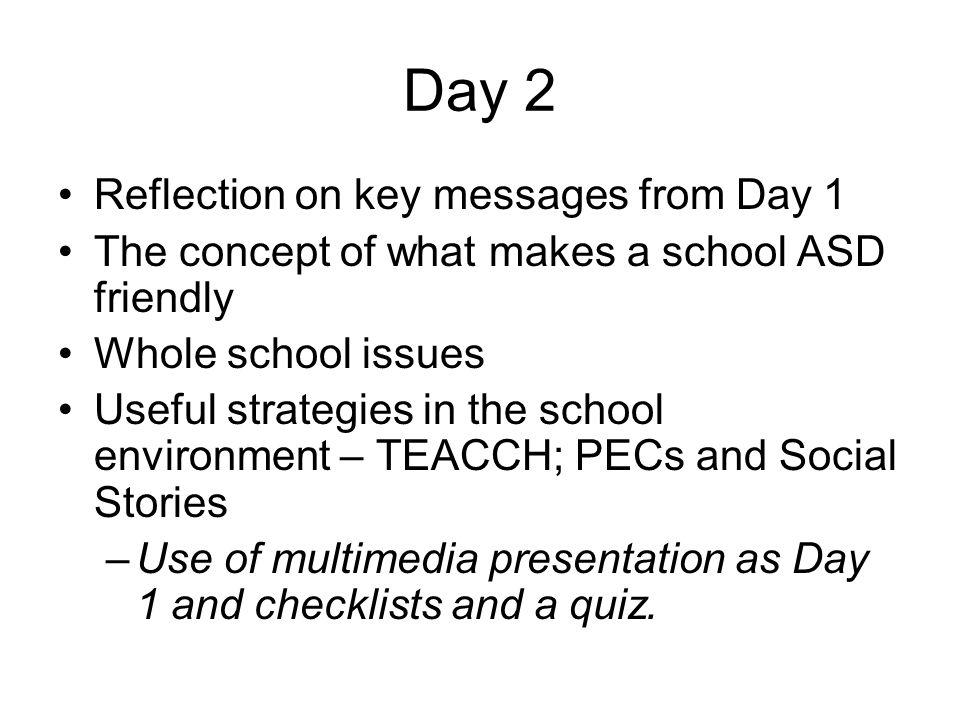 Day 2 Reflection on key messages from Day 1 The concept of what makes a school ASD friendly Whole school issues Useful strategies in the school environment – TEACCH; PECs and Social Stories –Use of multimedia presentation as Day 1 and checklists and a quiz.