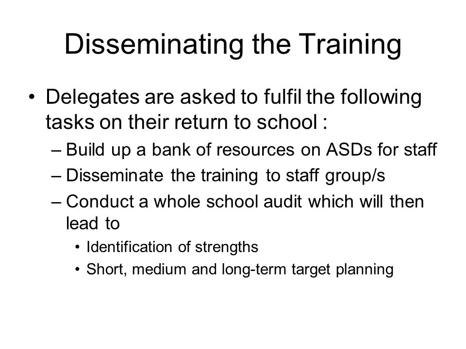 Disseminating the Training Delegates are asked to fulfil the following tasks on their return to school : –Build up a bank of resources on ASDs for staff –Disseminate the training to staff group/s –Conduct a whole school audit which will then lead to Identification of strengths Short, medium and long-term target planning