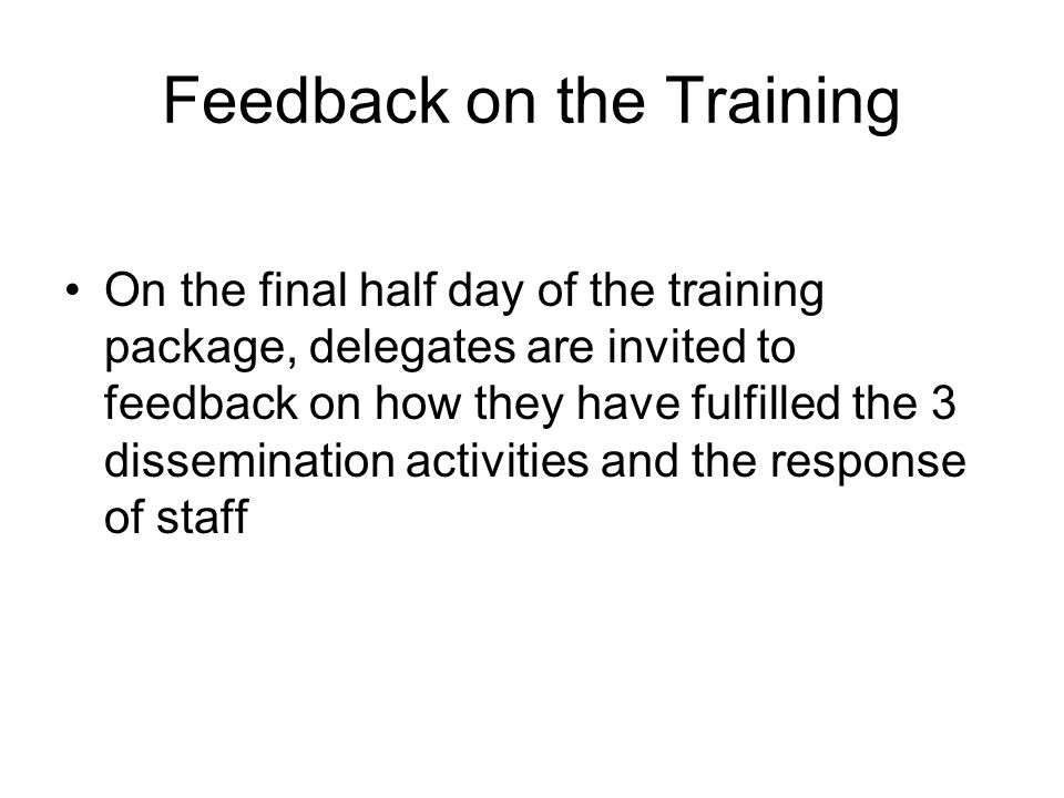 Feedback on the Training On the final half day of the training package, delegates are invited to feedback on how they have fulfilled the 3 dissemination activities and the response of staff