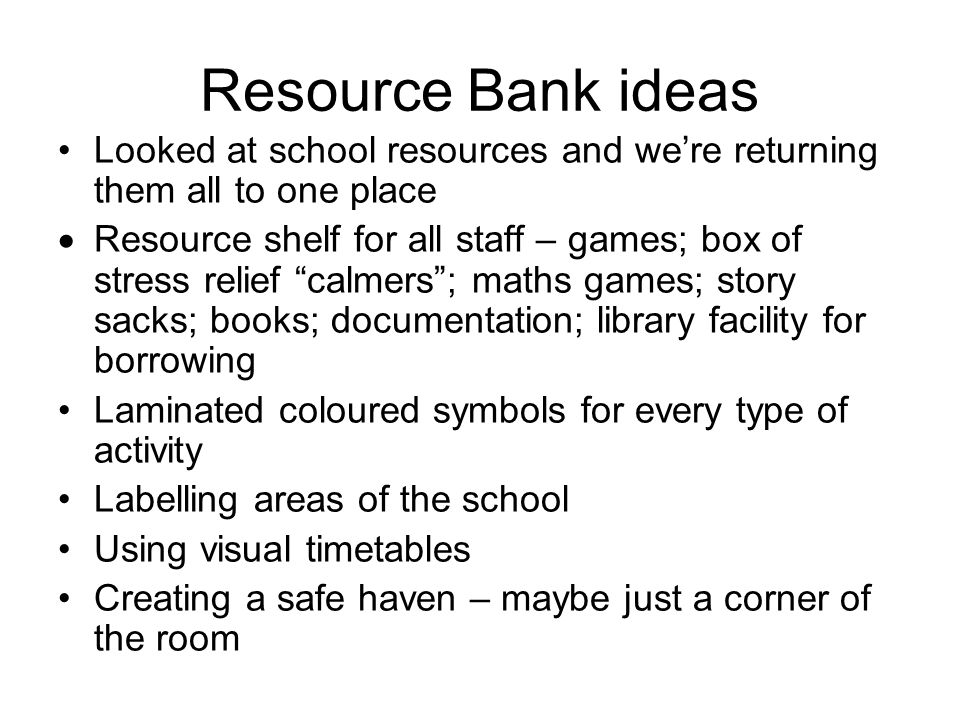 Resource Bank ideas Looked at school resources and we're returning them all to one place  Resource shelf for all staff – games; box of stress relief calmers ; maths games; story sacks; books; documentation; library facility for borrowing Laminated coloured symbols for every type of activity Labelling areas of the school Using visual timetables Creating a safe haven – maybe just a corner of the room