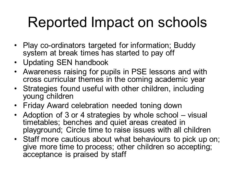 Reported Impact on schools Play co-ordinators targeted for information; Buddy system at break times has started to pay off Updating SEN handbook Awareness raising for pupils in PSE lessons and with cross curricular themes in the coming academic year Strategies found useful with other children, including young children Friday Award celebration needed toning down Adoption of 3 or 4 strategies by whole school – visual timetables; benches and quiet areas created in playground; Circle time to raise issues with all children Staff more cautious about what behaviours to pick up on; give more time to process; other children so accepting; acceptance is praised by staff