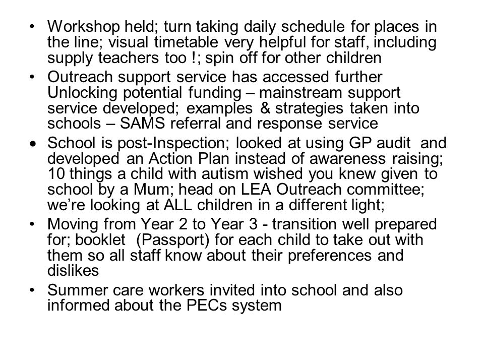 Workshop held; turn taking daily schedule for places in the line; visual timetable very helpful for staff, including supply teachers too !; spin off for other children Outreach support service has accessed further Unlocking potential funding – mainstream support service developed; examples & strategies taken into schools – SAMS referral and response service  School is post-Inspection; looked at using GP audit and developed an Action Plan instead of awareness raising; 10 things a child with autism wished you knew given to school by a Mum; head on LEA Outreach committee; we're looking at ALL children in a different light; Moving from Year 2 to Year 3 - transition well prepared for; booklet (Passport) for each child to take out with them so all staff know about their preferences and dislikes Summer care workers invited into school and also informed about the PECs system