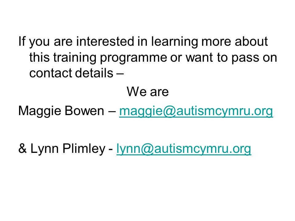 If you are interested in learning more about this training programme or want to pass on contact details – We are Maggie Bowen – maggie@autismcymru.orgmaggie@autismcymru.org & Lynn Plimley - lynn@autismcymru.orglynn@autismcymru.org