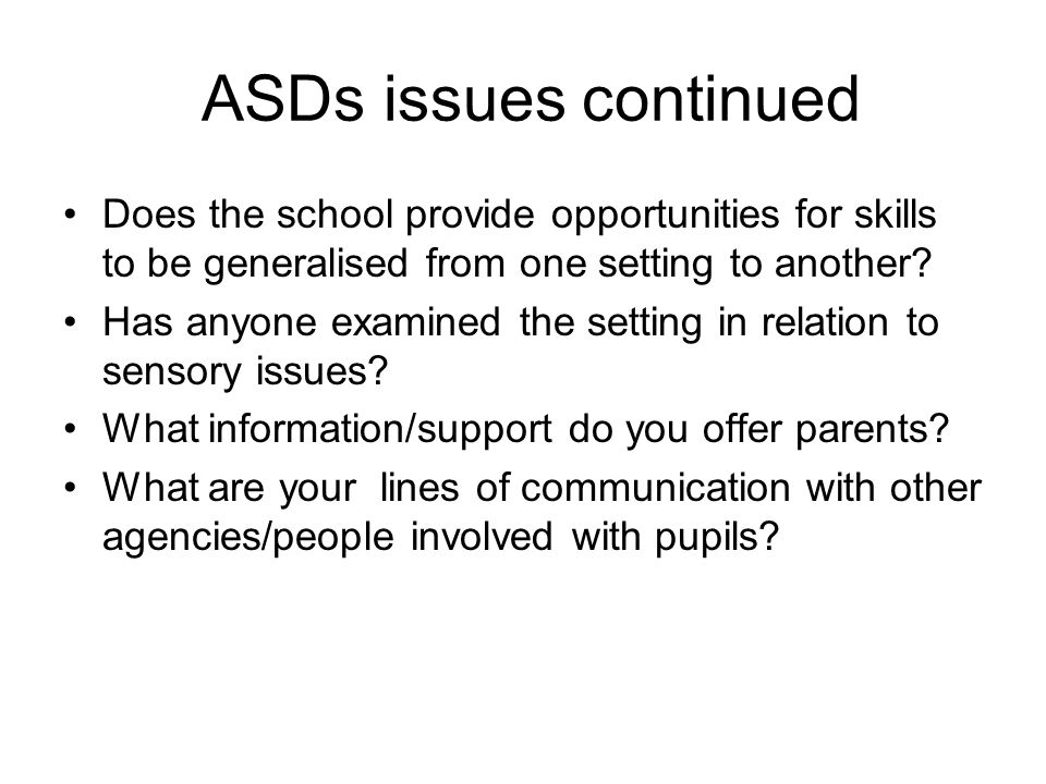 ASDs issues continued Does the school provide opportunities for skills to be generalised from one setting to another.