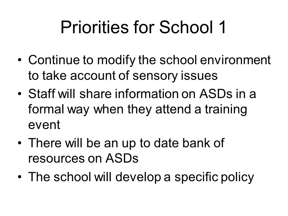 Priorities for School 1 Continue to modify the school environment to take account of sensory issues Staff will share information on ASDs in a formal way when they attend a training event There will be an up to date bank of resources on ASDs The school will develop a specific policy