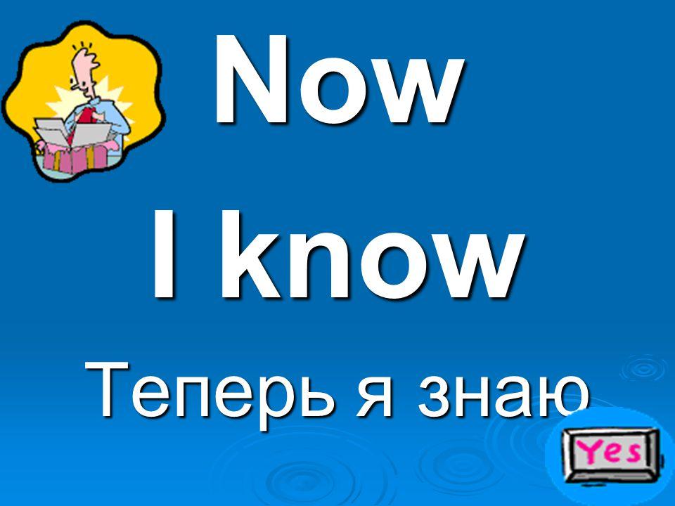 Now I know Теперь я знаю