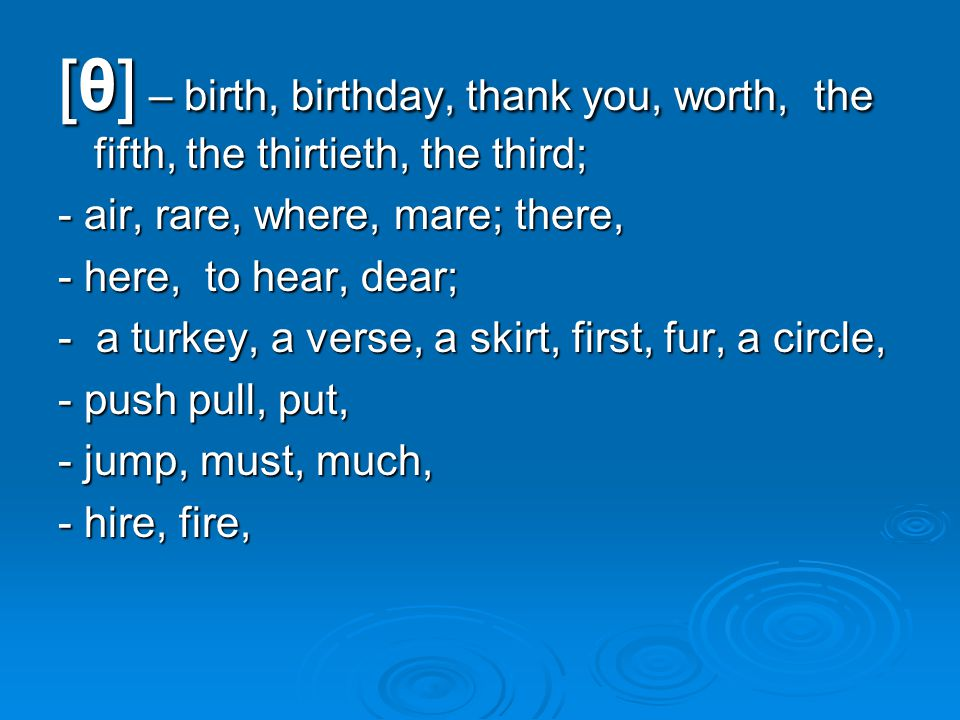 [θ] – birth, birthday, thank you, worth, the fifth, the thirtieth, the third; - air, rare, where, mare; there, - here, to hear, dear; - a turkey, a verse, a skirt, first, fur, a circle, - push pull, put, - jump, must, much, - hire, fire,