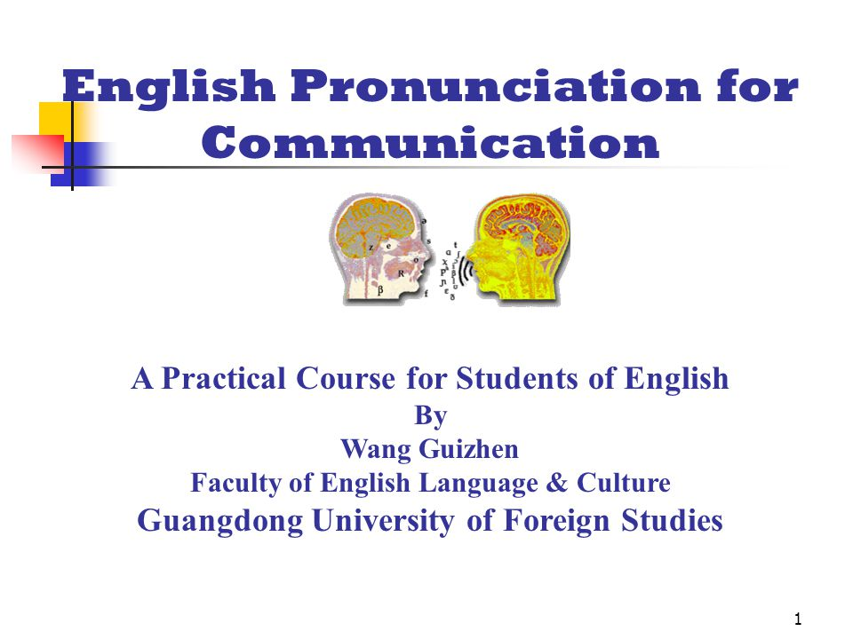 1 English Pronunciation for Communication A Practical Course for Students of English By Wang Guizhen Faculty of English Language & Culture Guangdong University of Foreign Studies