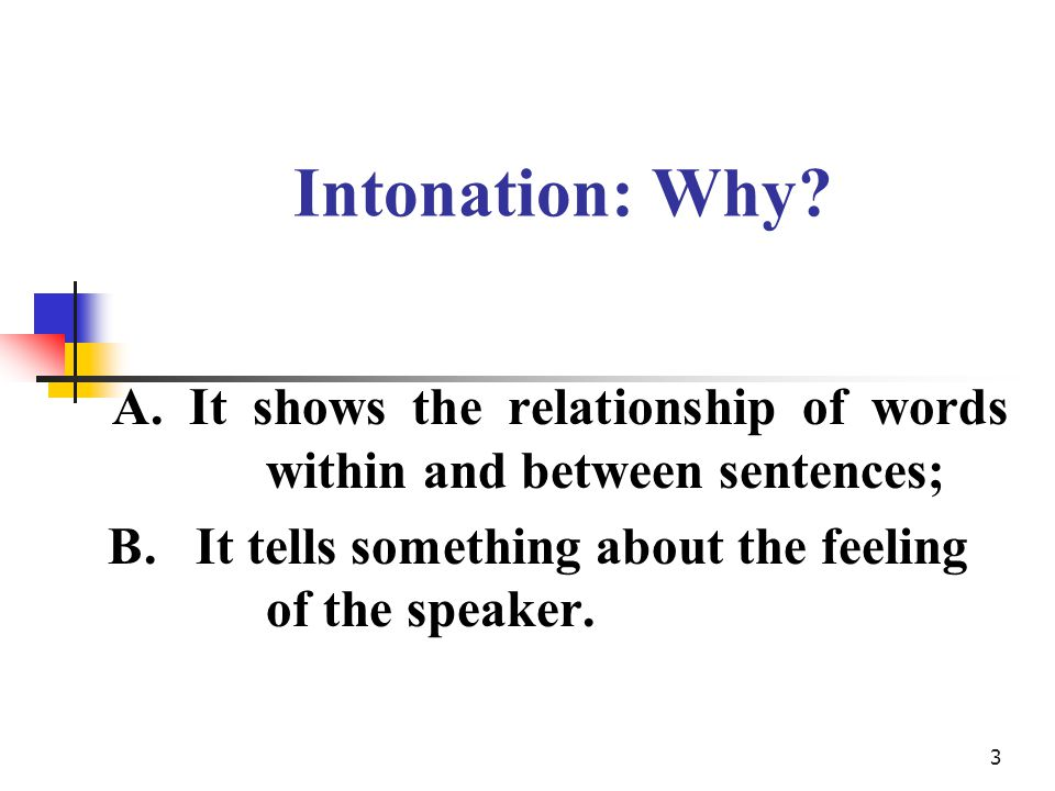 3 Intonation: Why. A. It shows the relationship of words within and between sentences; B.