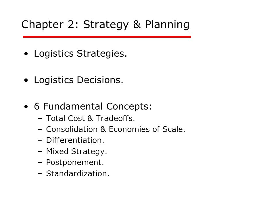 Chapter 2: Strategy & Planning Logistics Strategies. Logistics Decisions. 6 Fundamental Concepts: –Total Cost & Tradeoffs. –Consolidation & Economies