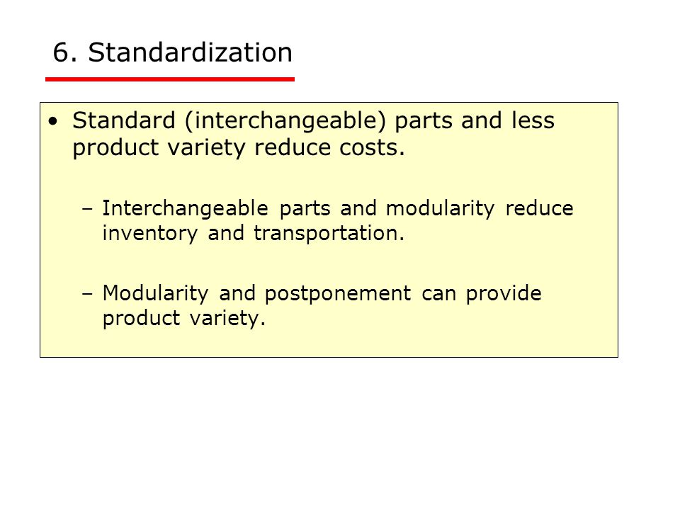 6. Standardization Standard (interchangeable) parts and less product variety reduce costs.