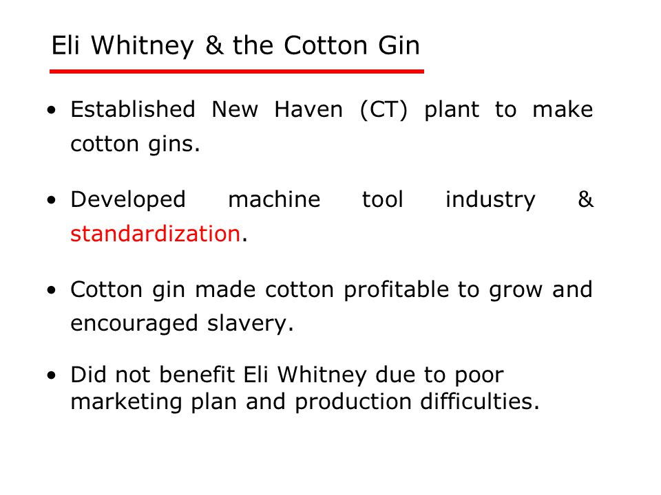 Eli Whitney & the Cotton Gin Established New Haven (CT) plant to make cotton gins. Developed machine tool industry & standardization. Cotton gin made
