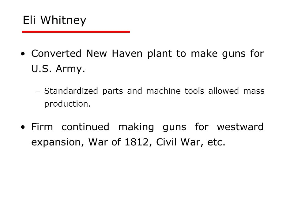 Eli Whitney Converted New Haven plant to make guns for U.S. Army. –Standardized parts and machine tools allowed mass production. Firm continued making