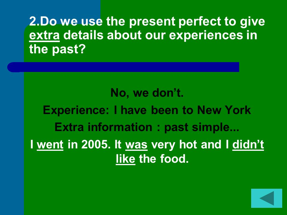 2.Do we use the present perfect to give extra details about our experiences in the past.